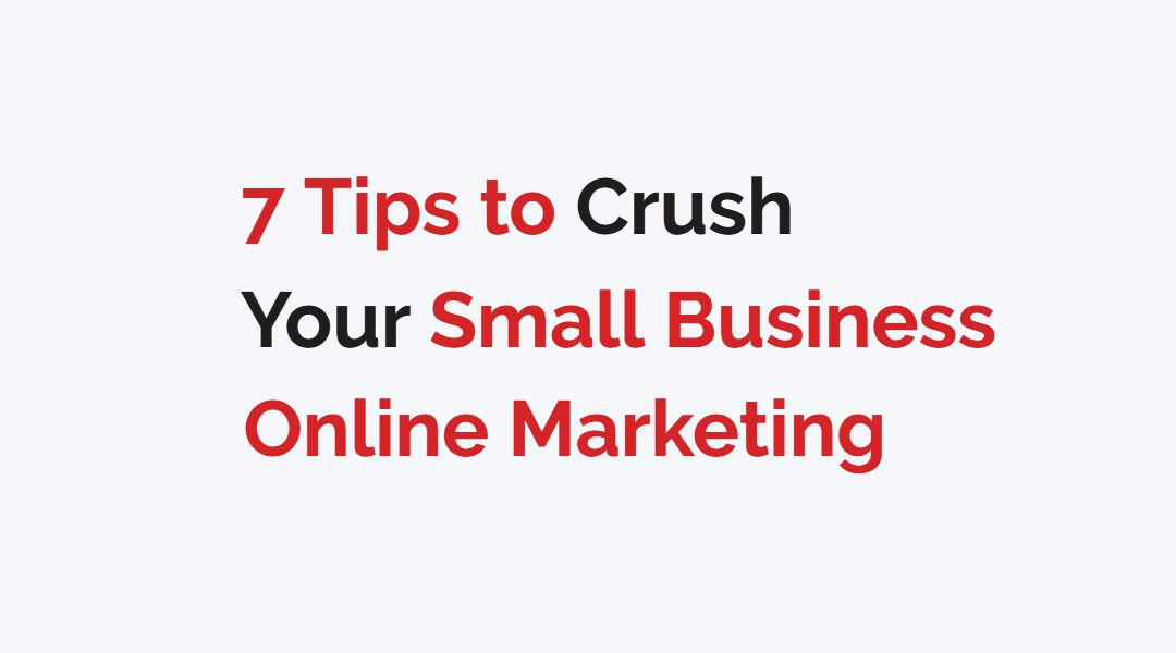 7 Tips to Crush Your Small Business Online Marketing